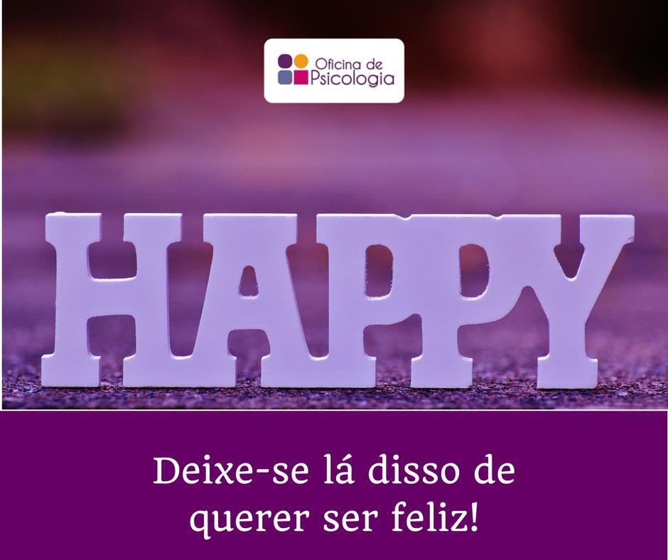 Deixe-se lá de querer ser feliz