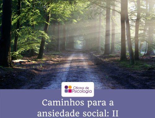 Os caminhos que podem levar à ansiedade social – II