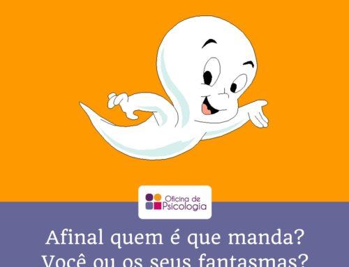 Afinal quem manda? Você ou os seus fantasmas?