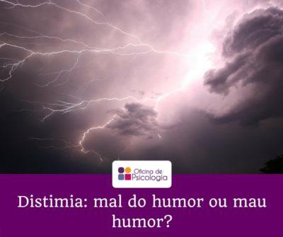 Distimia mal do humor ou mau humor?