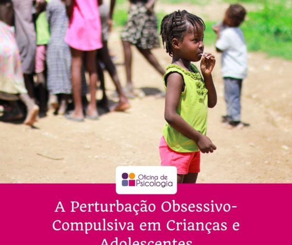 A Perturbação Obsessivo-Compulsiva em Crianças e Adolescentes
