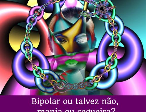 Bipolar ou talvez não,  mania ou cegueira?