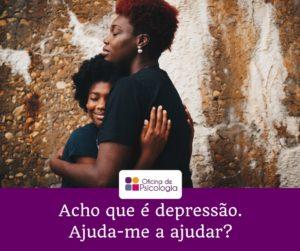 Acho que é depressão. Ajuda-me a ajudar?
