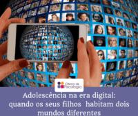 A Adolescência na era digital - quando os seus filhos habitam dois mundos diferentes...