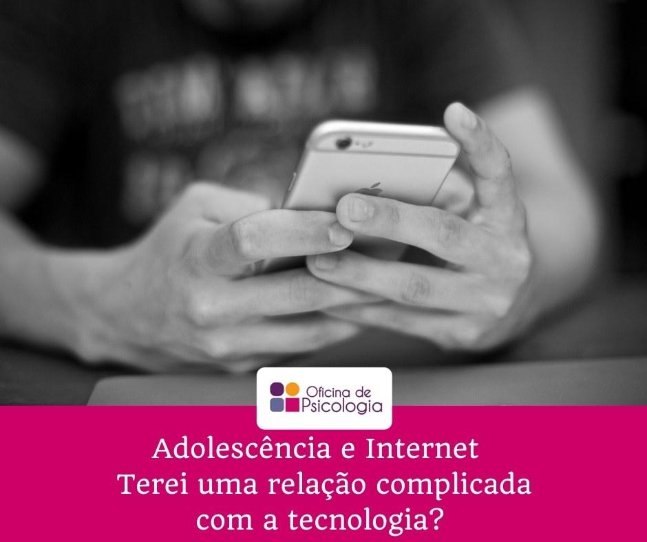 Adolescencia e Internet Terei uma relacao complicada com a tecnologia